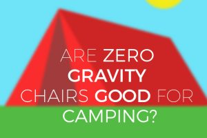 Are zero gravity chairs good for camping?